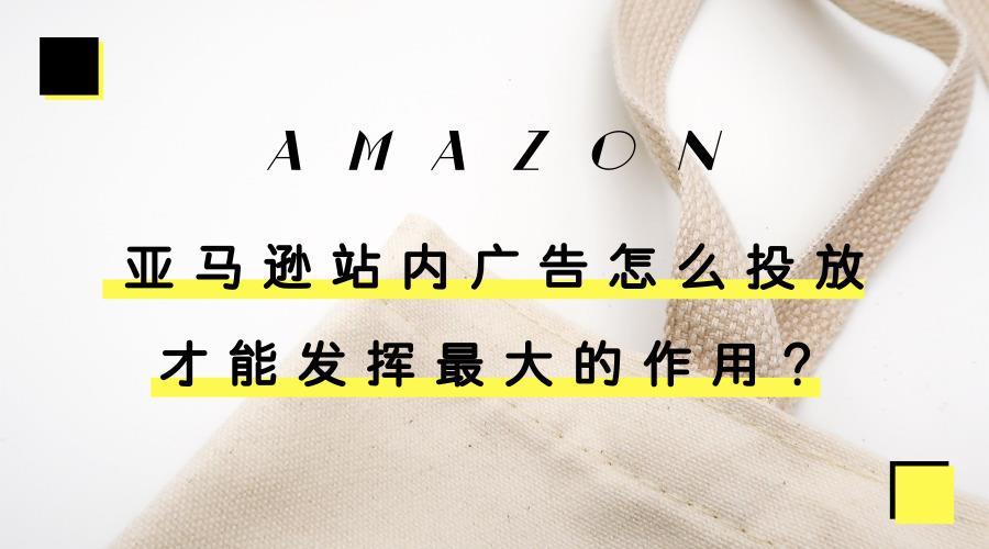 亚马逊站内广告怎么投放才能发挥最大的作用?