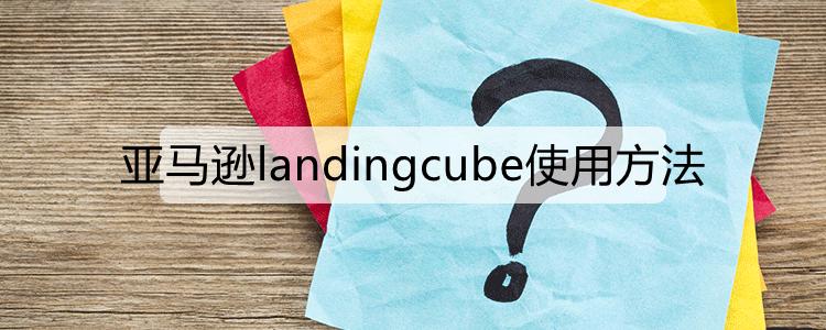 亚马逊landingcube使用方法